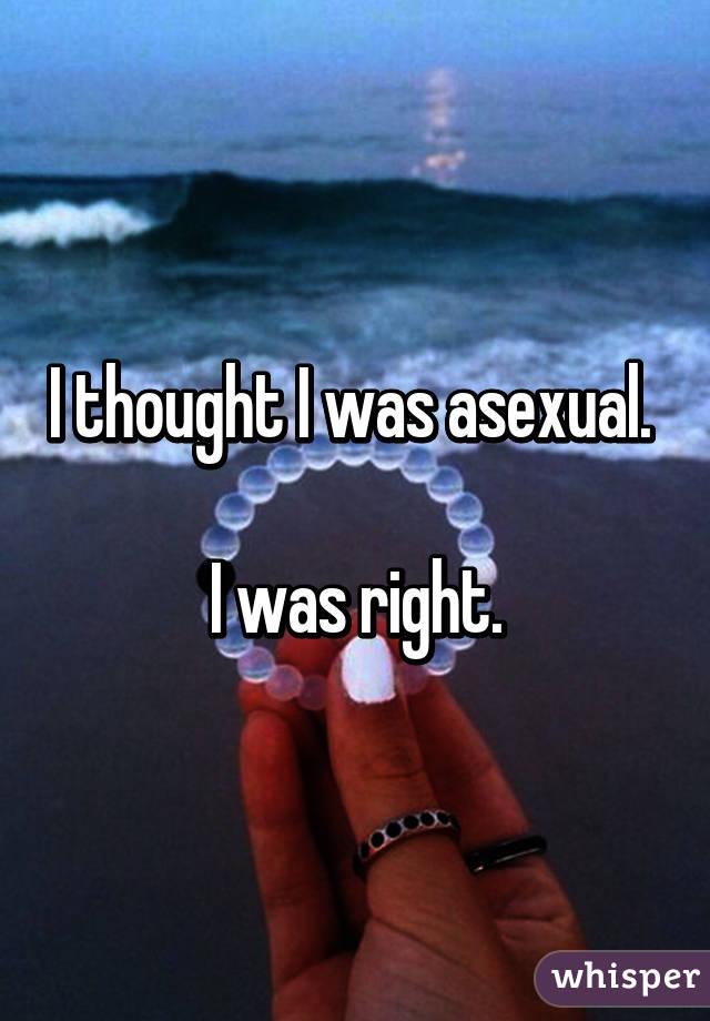 I thought I was asexual.   I was right.