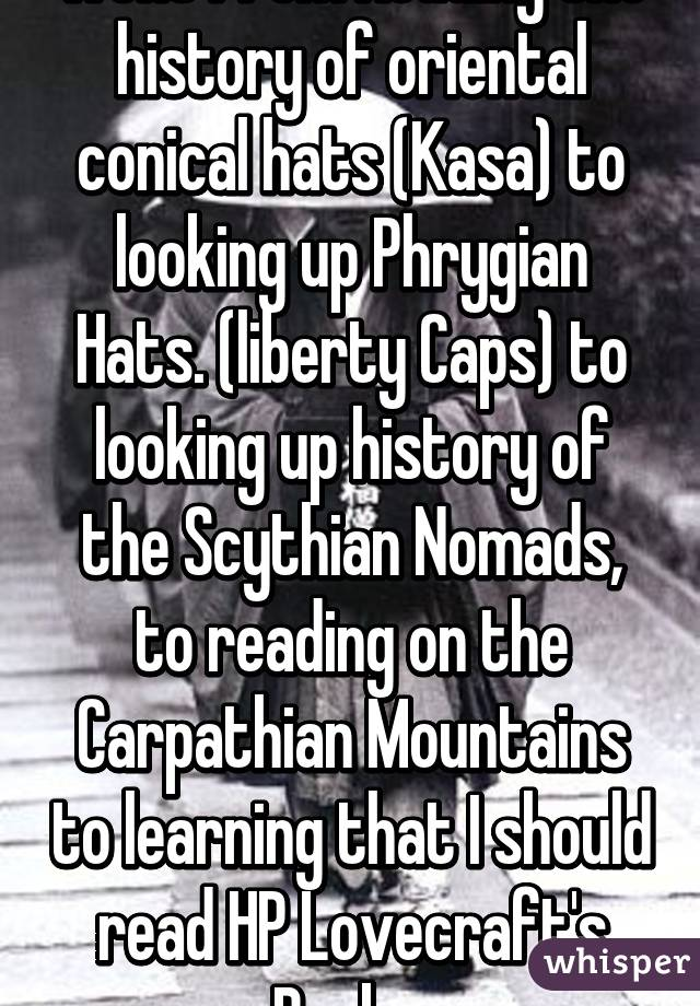 went from Reading the history of oriental conical hats (Kasa) to looking up Phrygian Hats. (liberty Caps) to looking up history of the Scythian Nomads, to reading on the Carpathian Mountains to learning that I should read HP Lovecraft's Books