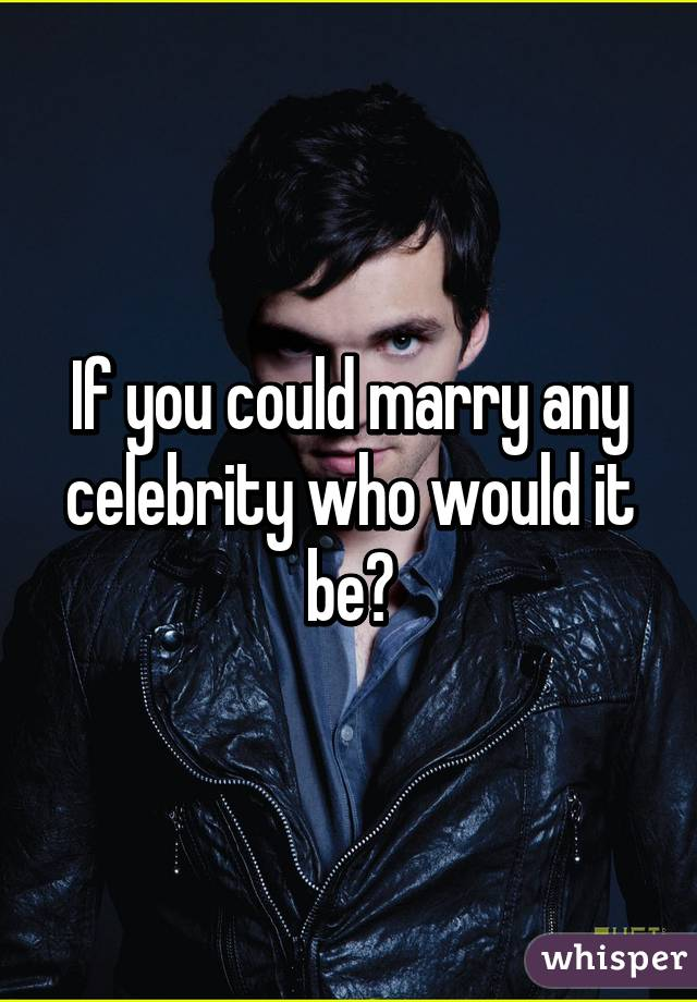 If you could marry any celebrity who would it be?