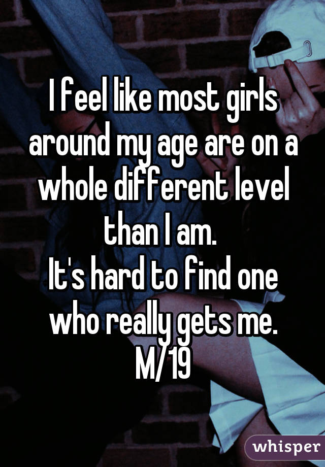 I feel like most girls around my age are on a whole different level than I am.  It's hard to find one who really gets me. M/19