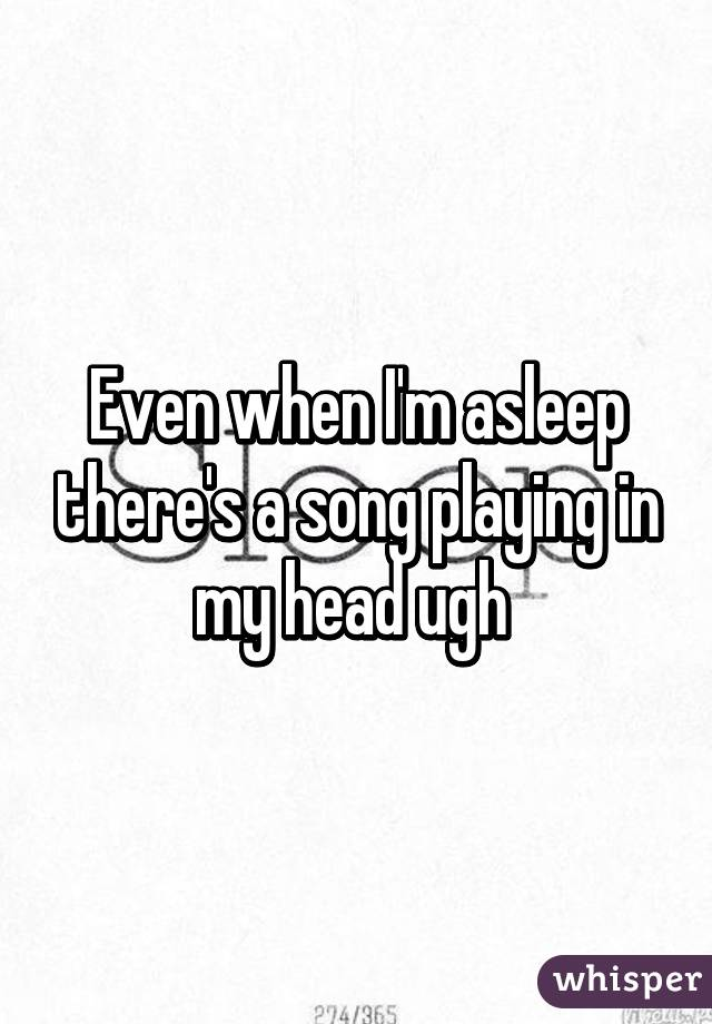 Even when I'm asleep there's a song playing in my head ugh