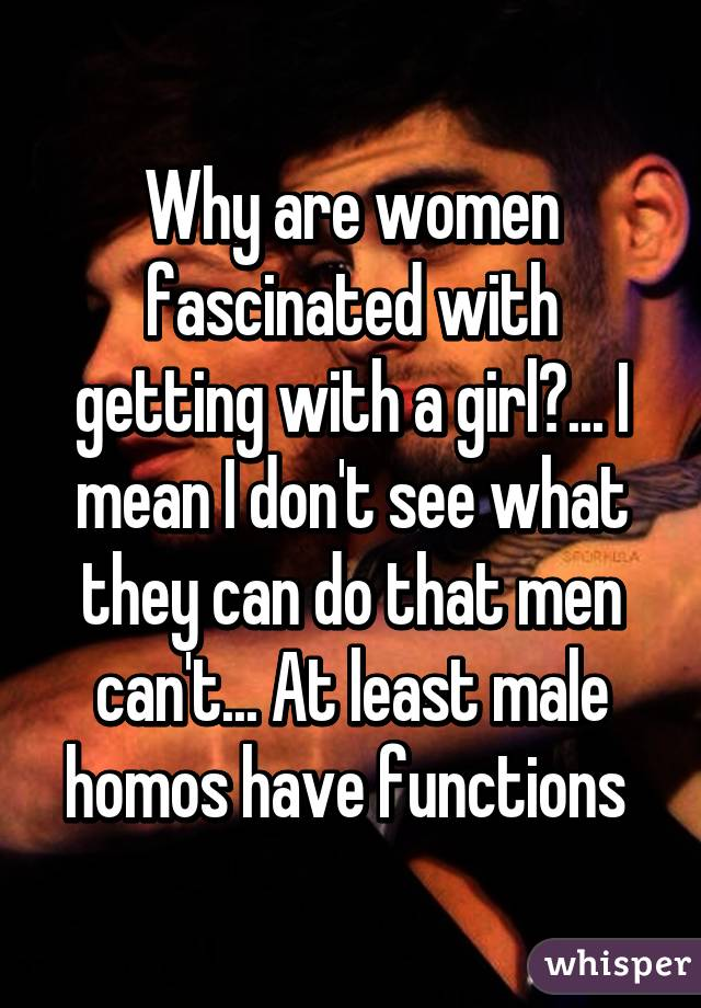 Why are women fascinated with getting with a girl?... I mean I don't see what they can do that men can't... At least male homos have functions