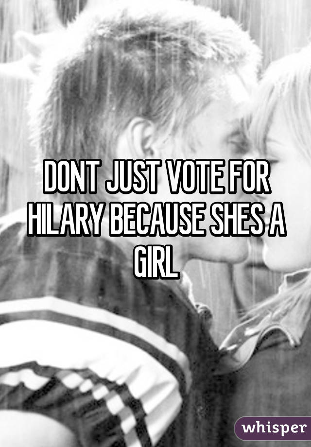 DONT JUST VOTE FOR HILARY BECAUSE SHES A GIRL