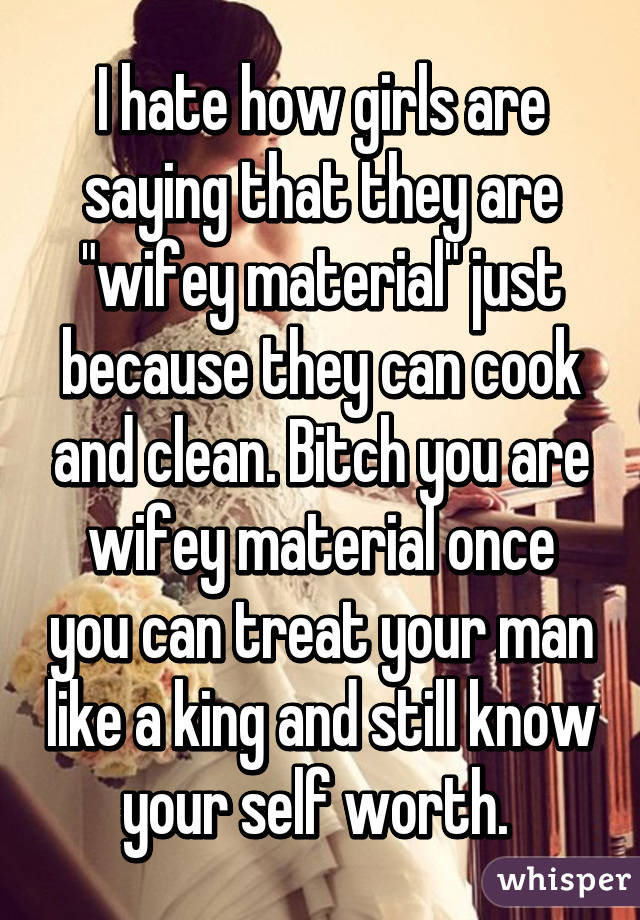 "I hate how girls are saying that they are ""wifey material"" just because they can cook and clean. Bitch you are wifey material once you can treat your man like a king and still know your self worth."