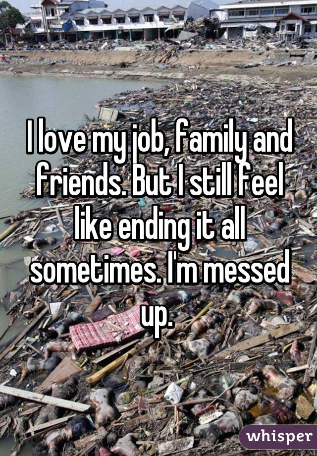 I love my job, family and friends. But I still feel like ending it all sometimes. I'm messed up.