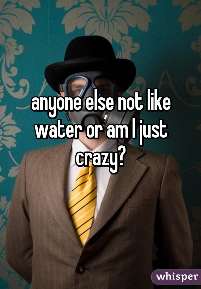 anyone else not like water or am I just crazy?