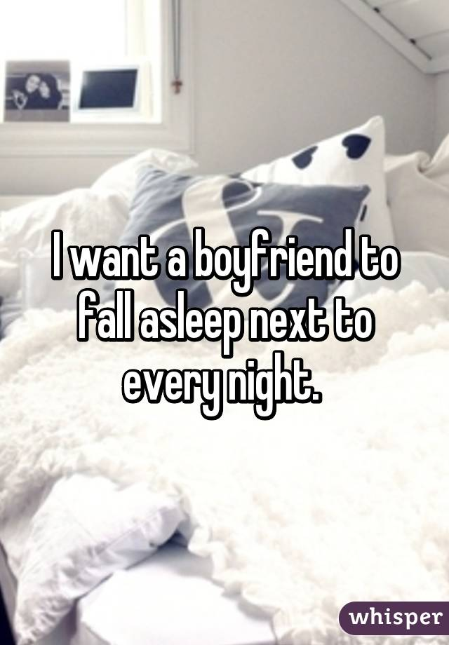 I want a boyfriend to fall asleep next to every night.