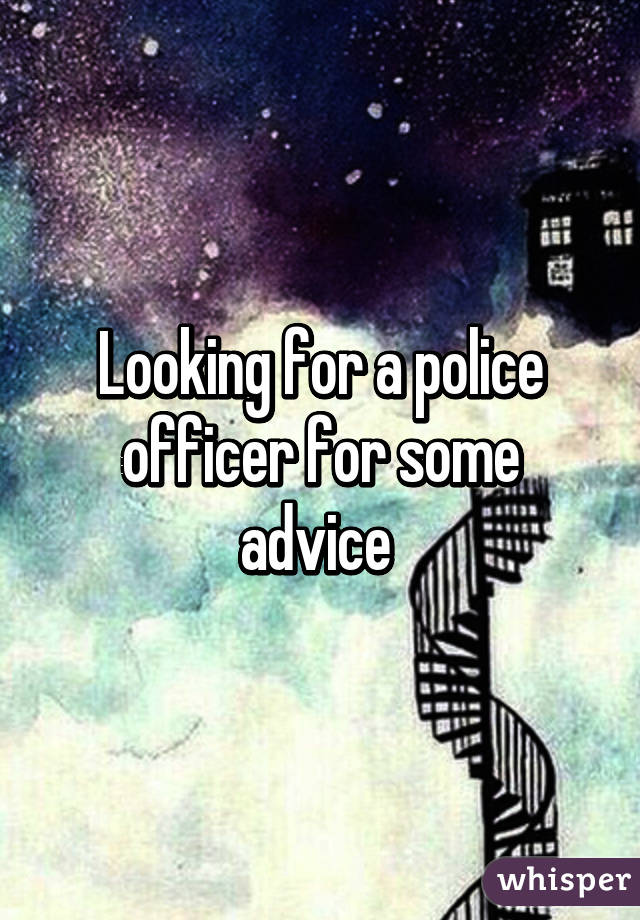 Looking for a police officer for some advice