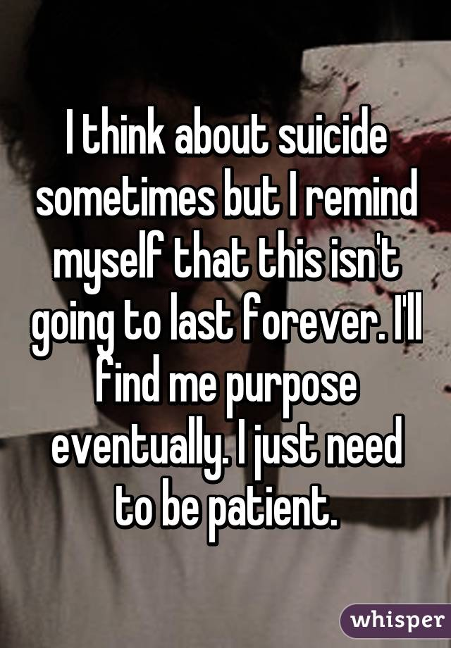 I think about suicide sometimes but I remind myself that this isn't going to last forever. I'll find me purpose eventually. I just need to be patient.