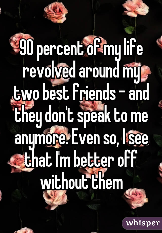 90 percent of my life revolved around my two best friends - and they don't speak to me anymore. Even so, I see that I'm better off without them