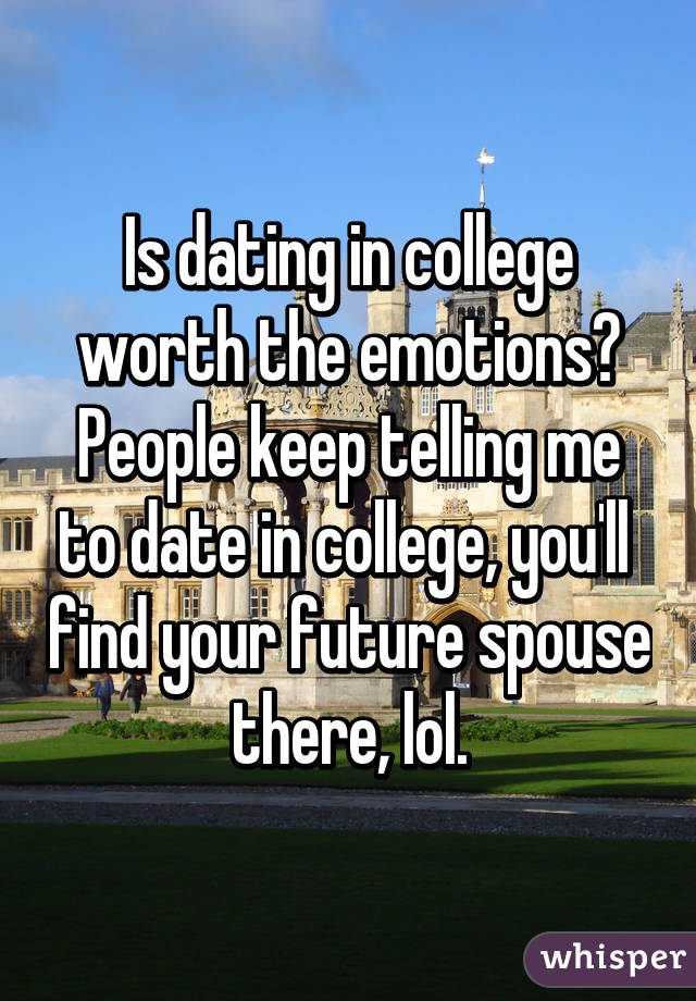 Is dating in college worth the emotions? People keep telling me to date in college, you'll  find your future spouse there, lol.