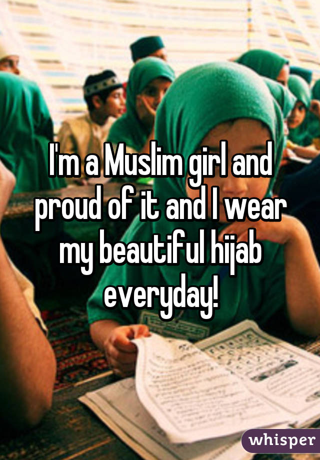 I'm a Muslim girl and proud of it and I wear my beautiful hijab everyday!