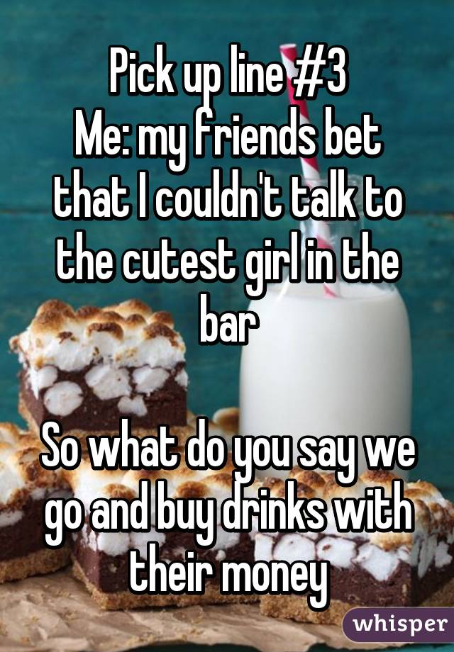 Pick up line #3 Me: my friends bet that I couldn't talk to the cutest girl in the bar  So what do you say we go and buy drinks with their money
