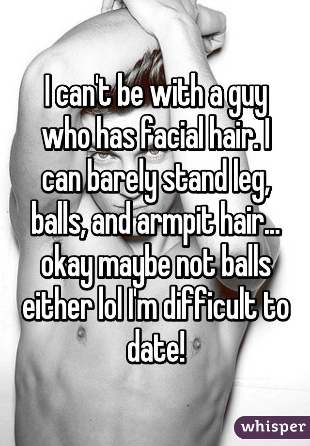 I can't be with a guy who has facial hair. I can barely stand leg, balls, and armpit hair... okay maybe not balls either lol I'm difficult to date!