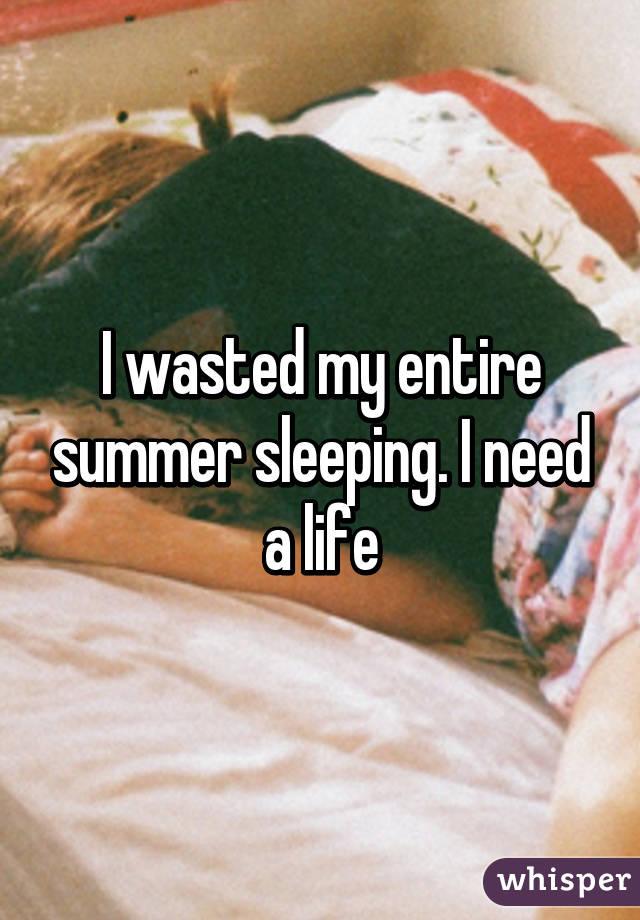 I wasted my entire summer sleeping. I need a life