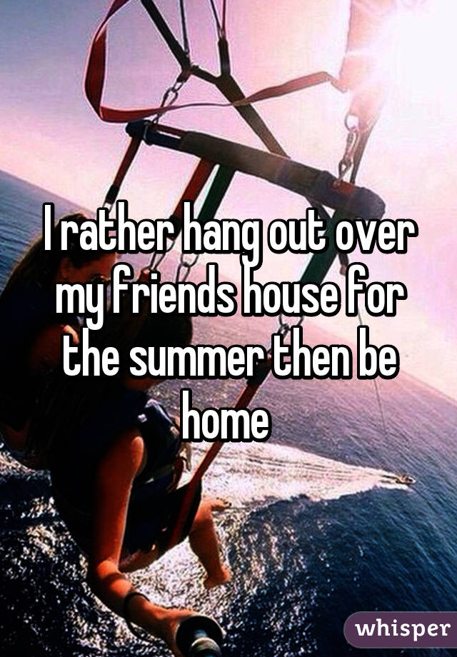 I rather hang out over my friends house for the summer then be home