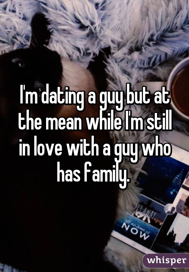 I'm dating a guy but at the mean while I'm still in love with a guy who has family.