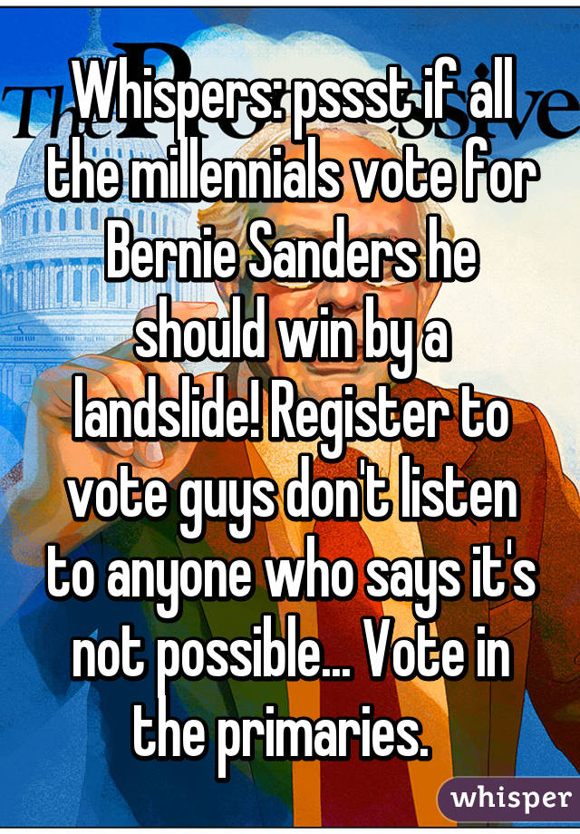 Whispers: pssst if all the millennials vote for Bernie Sanders he should win by a landslide! Register to vote guys don't listen to anyone who says it's not possible... Vote in the primaries.