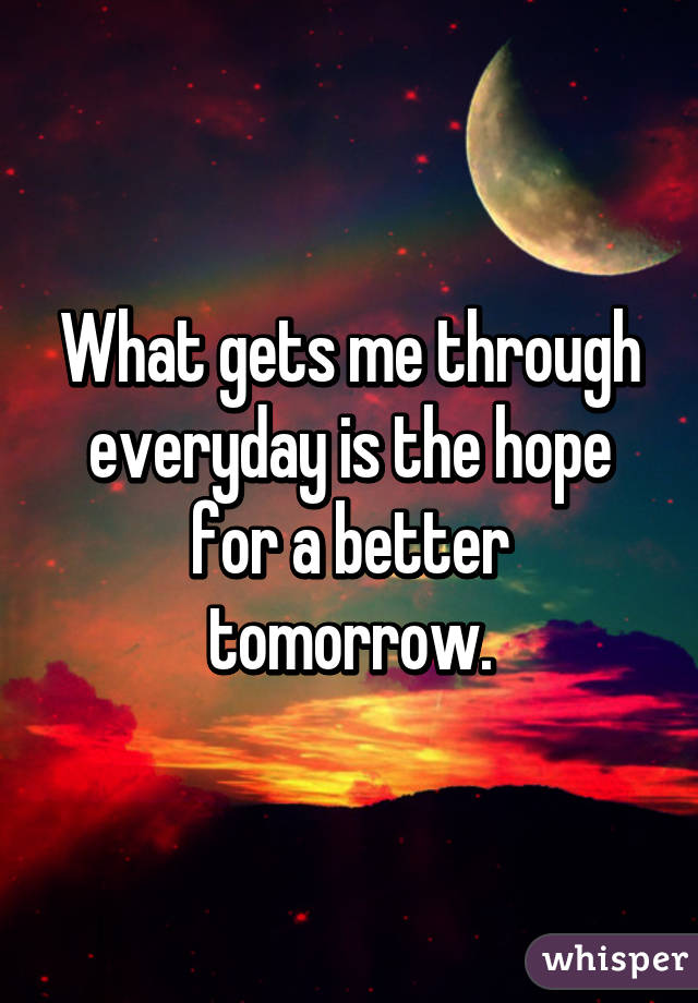 What gets me through everyday is the hope for a better tomorrow.