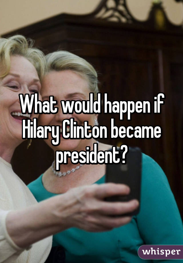 What would happen if Hilary Clinton became president?