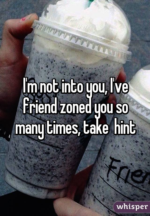 I'm not into you, I've friend zoned you so many times, take  hint
