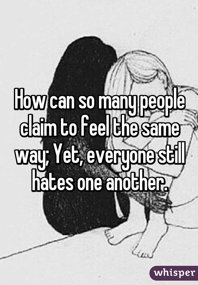 How can so many people claim to feel the same way; Yet, everyone still hates one another.