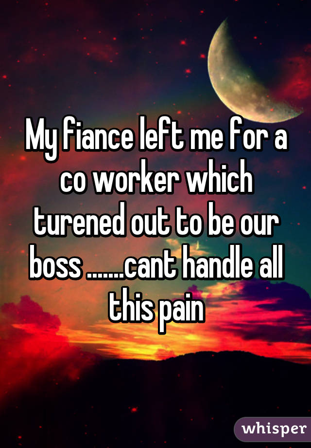 My fiance left me for a co worker which turened out to be our boss .......cant handle all this pain