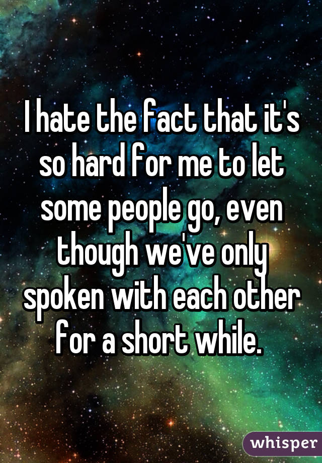 I hate the fact that it's so hard for me to let some people go, even though we've only spoken with each other for a short while.