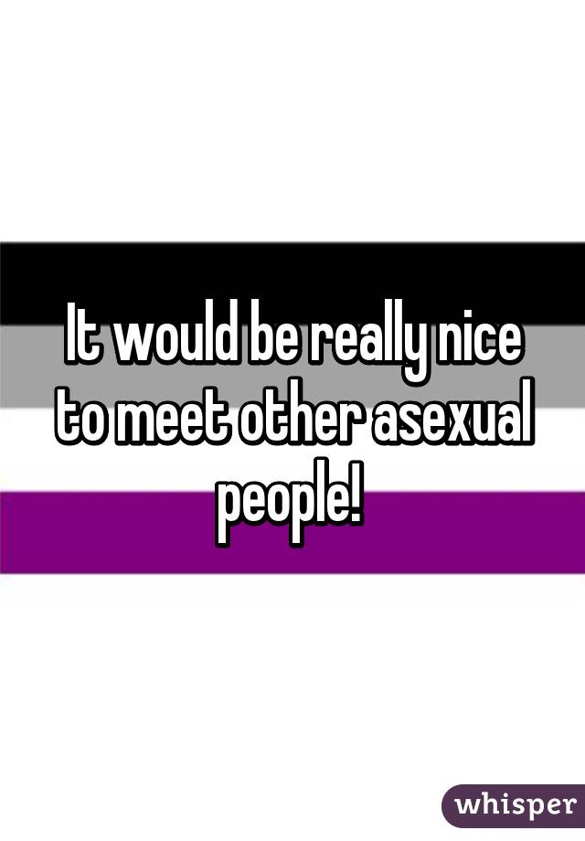 It would be really nice to meet other asexual people!