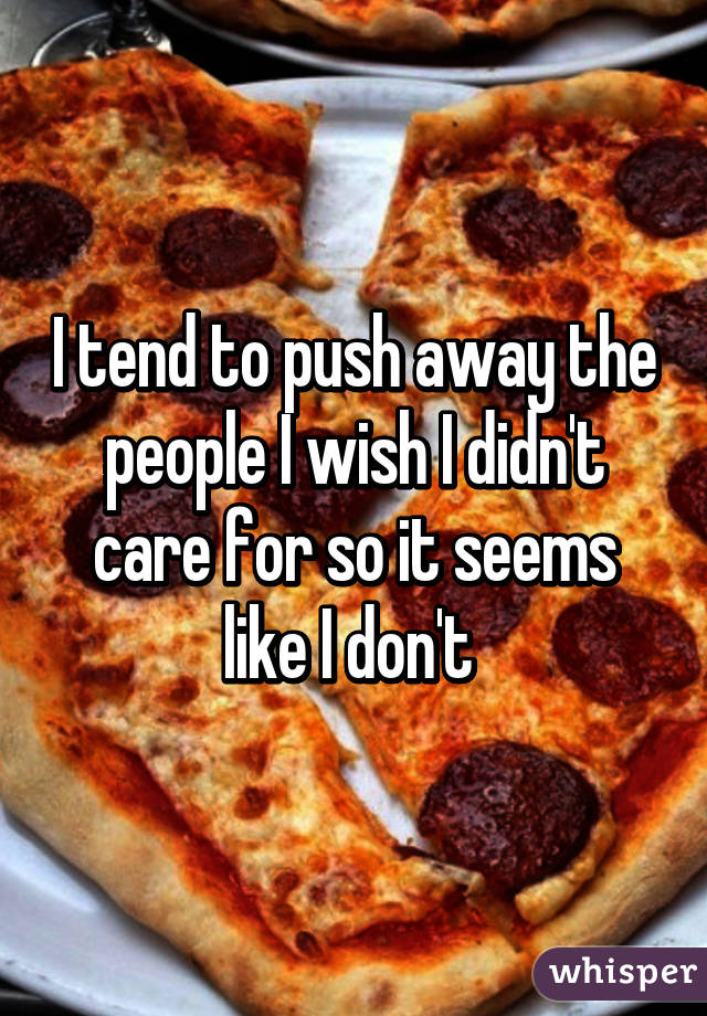 I tend to push away the people I wish I didn't care for so it seems like I don't