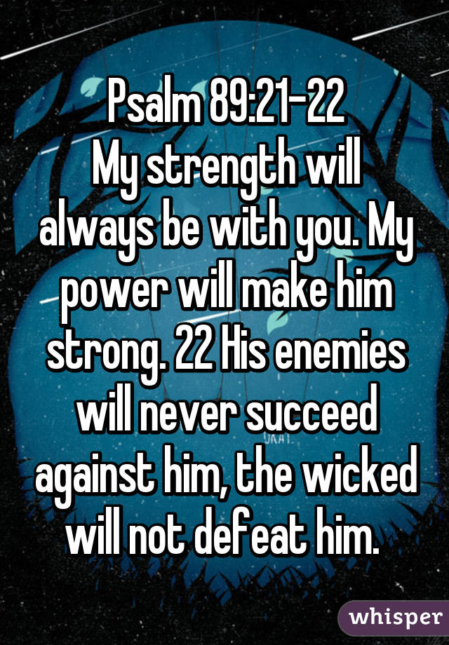 Psalm 89:21-22 My strength will always be with you. My power will make him strong. 22 His enemies will never succeed against him, the wicked will not defeat him.
