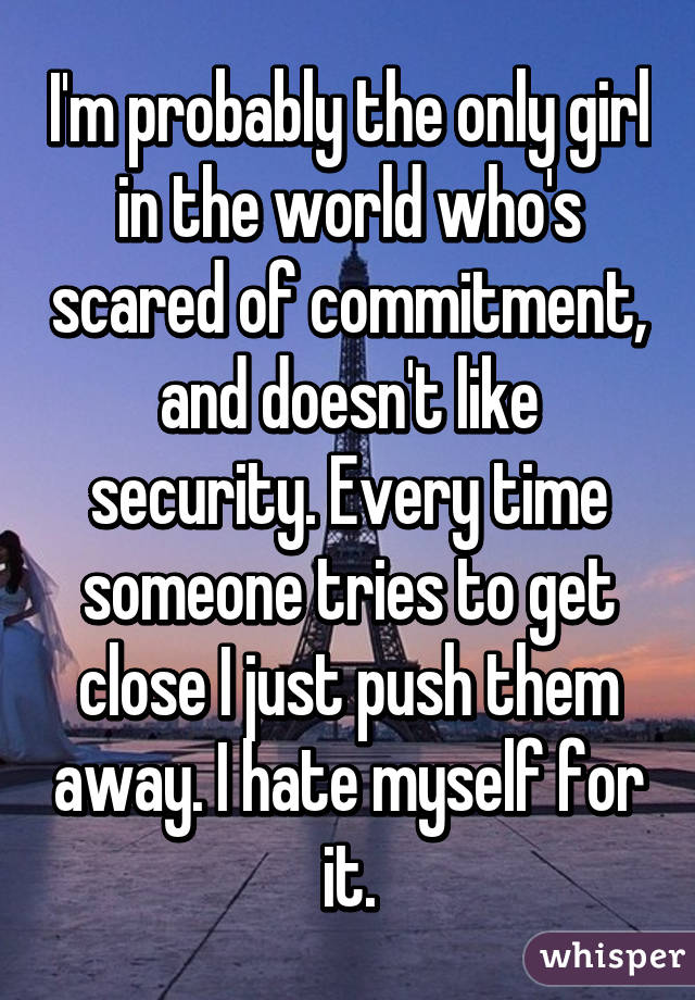 I'm probably the only girl in the world who's scared of commitment, and doesn't like security. Every time someone tries to get close I just push them away. I hate myself for it.
