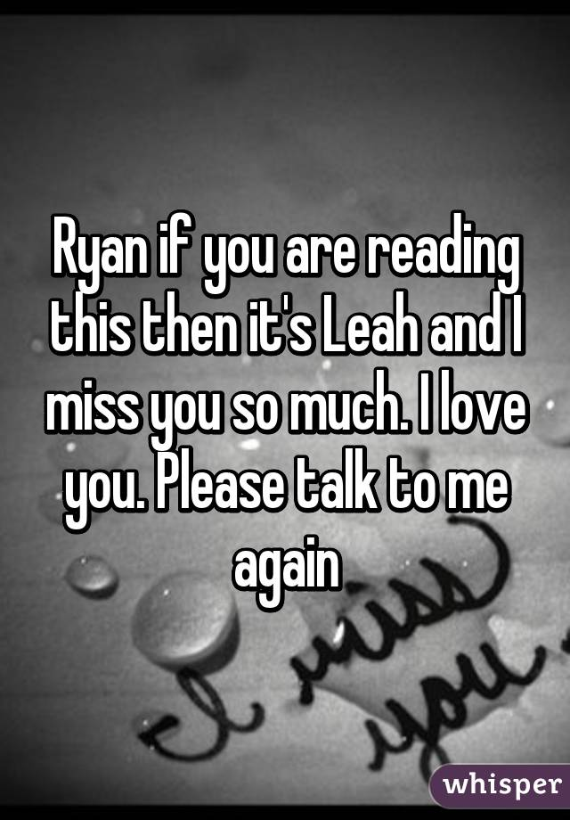 Ryan if you are reading this then it's Leah and I miss you so much. I love you. Please talk to me again