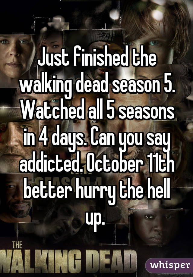 Just finished the walking dead season 5. Watched all 5 seasons in 4 days. Can you say addicted. October 11th better hurry the hell up.