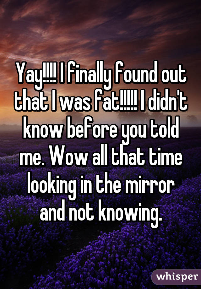 Yay!!!! I finally found out that I was fat!!!!! I didn't know before you told me. Wow all that time looking in the mirror and not knowing.
