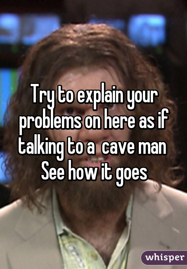 Try to explain your problems on here as if talking to a  cave man  See how it goes