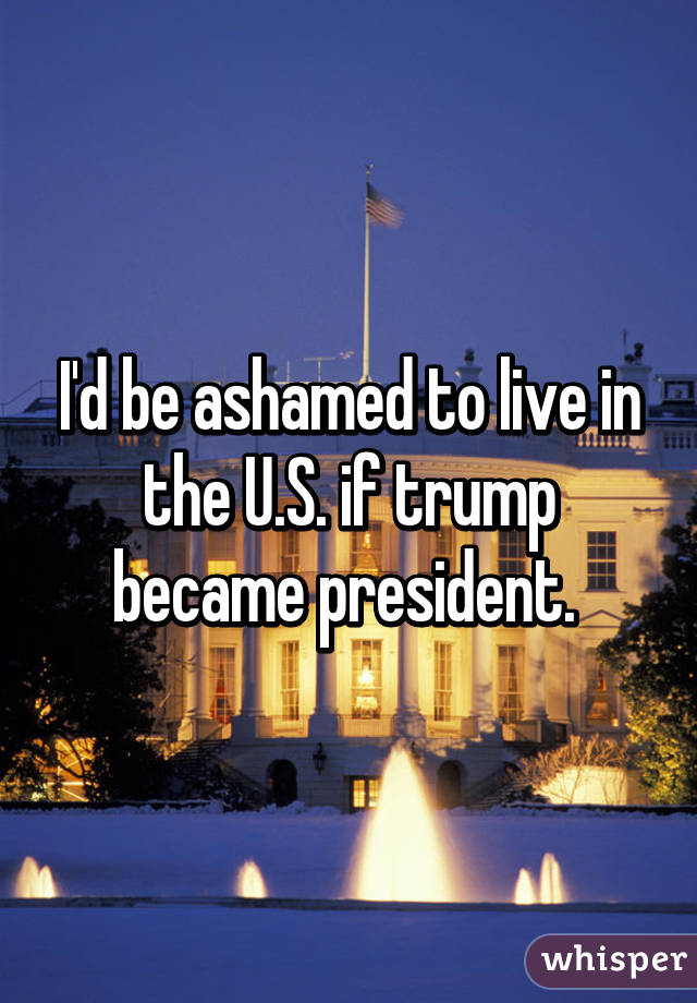I'd be ashamed to live in the U.S. if trump became president.
