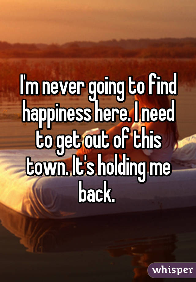 I'm never going to find happiness here. I need to get out of this town. It's holding me back.