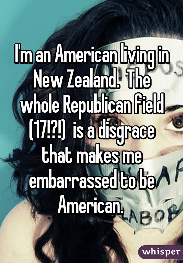 I'm an American living in New Zealand.  The whole Republican field (17!?!)  is a disgrace that makes me embarrassed to be American.