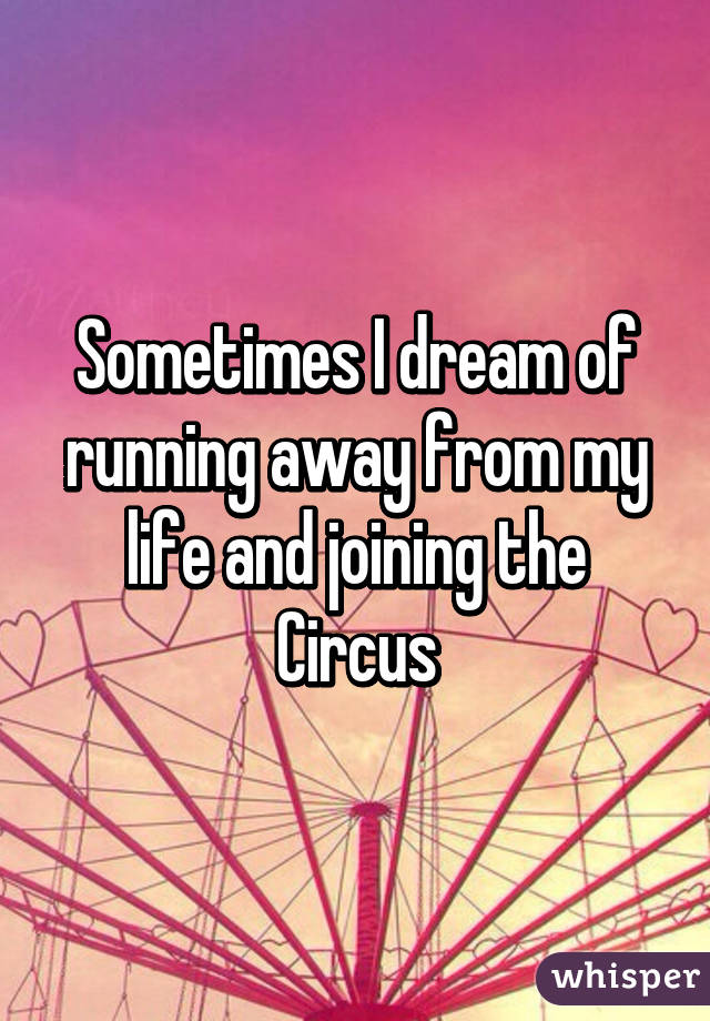 Sometimes I dream of running away from my life and joining the Circus