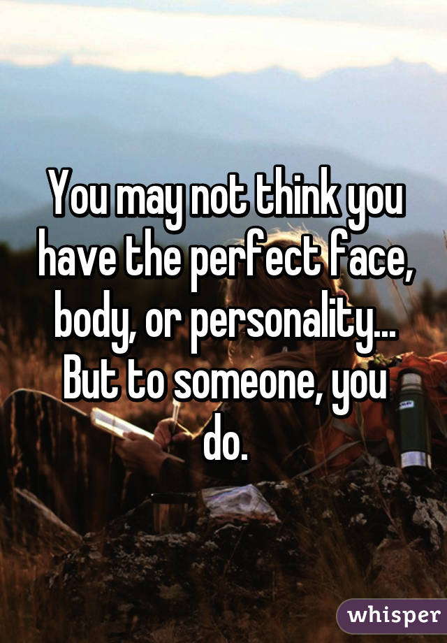 You may not think you have the perfect face, body, or personality... But to someone, you do.