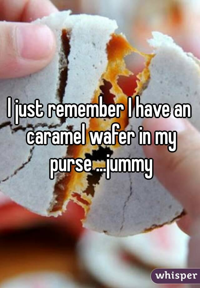 I just remember I have an caramel wafer in my purse ...jummy