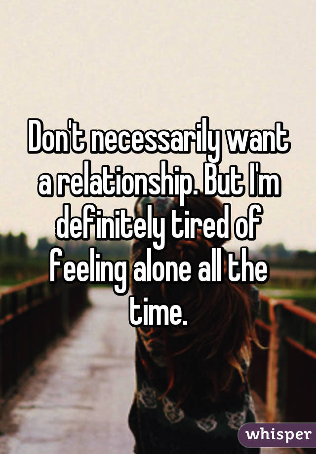 Don't necessarily want a relationship. But I'm definitely tired of feeling alone all the time.
