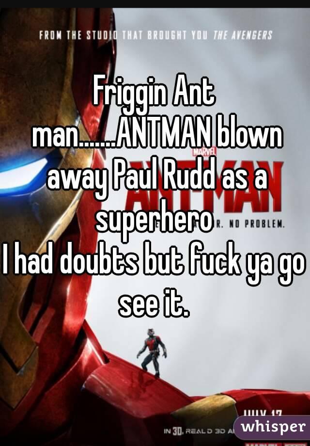 Friggin Ant man.......ANTMAN blown away Paul Rudd as a superhero  I had doubts but fuck ya go see it.