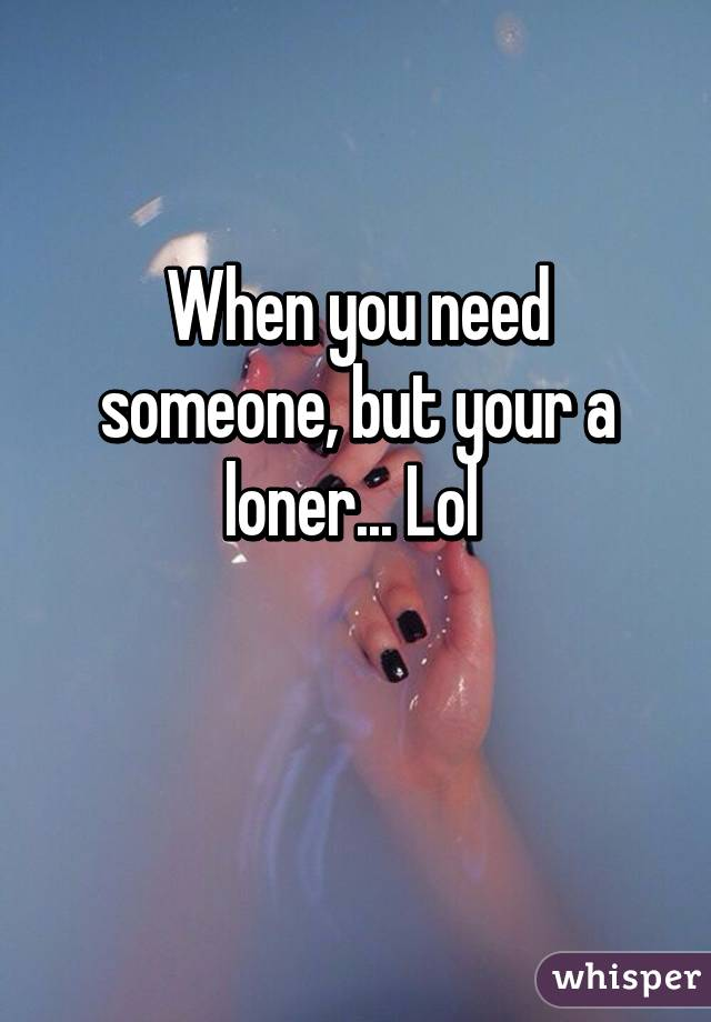 When you need someone, but your a loner... Lol