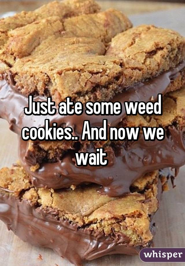 Just ate some weed cookies.. And now we wait