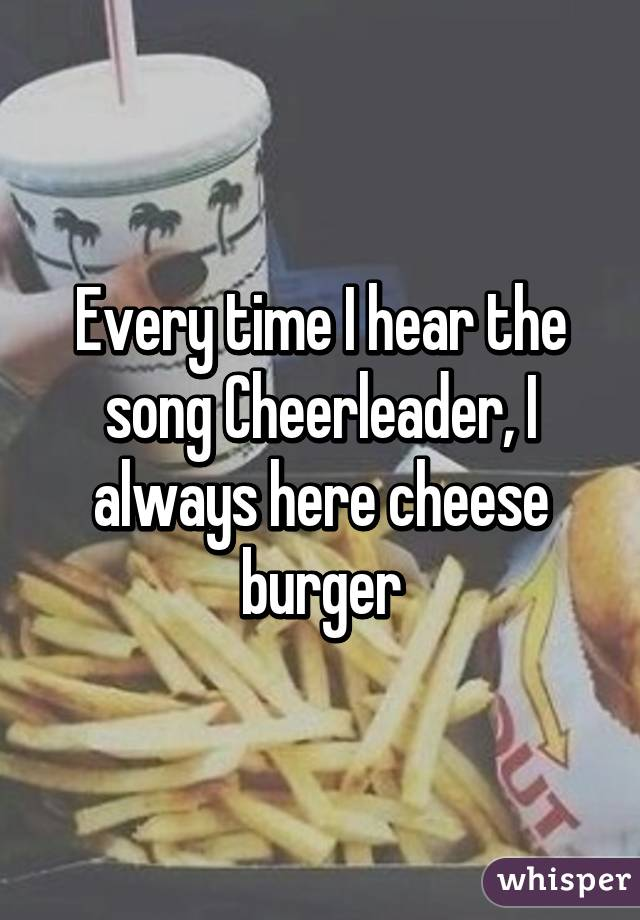 Every time I hear the song Cheerleader, I always here cheese burger