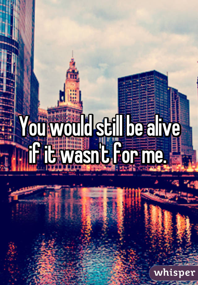 You would still be alive if it wasn't for me.