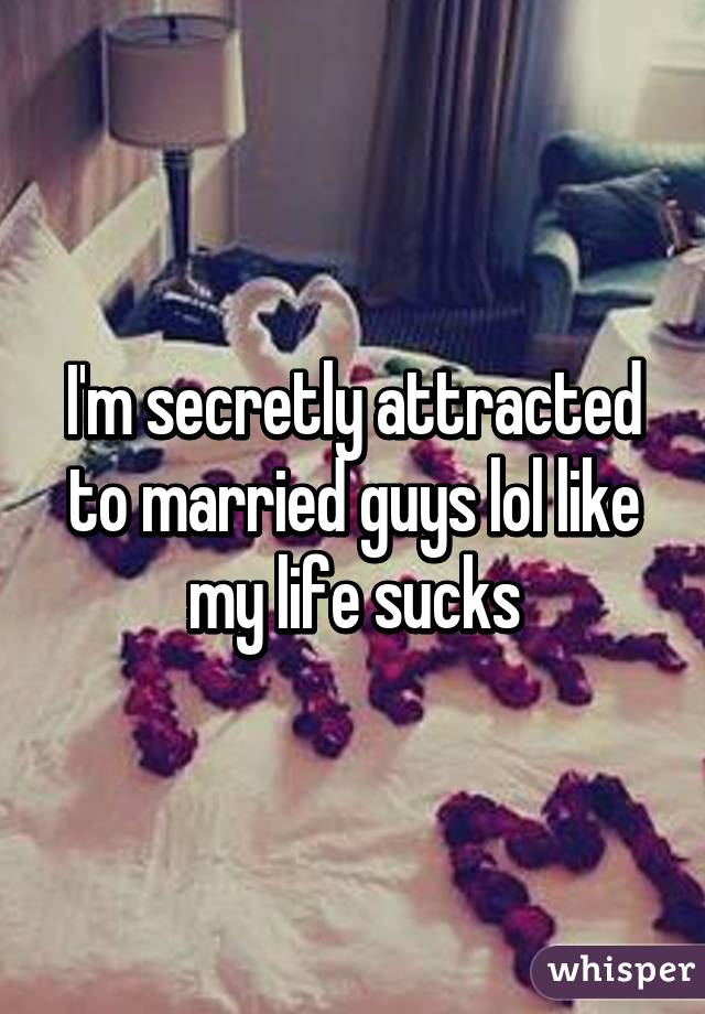 I'm secretly attracted to married guys lol like my life sucks