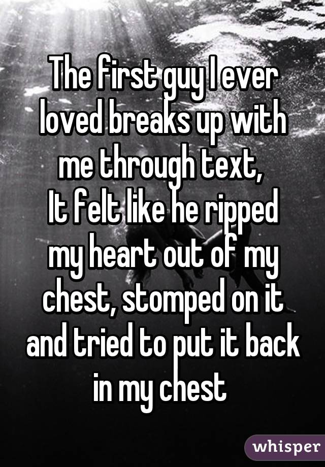 The first guy I ever loved breaks up with me through text,  It felt like he ripped my heart out of my chest, stomped on it and tried to put it back in my chest